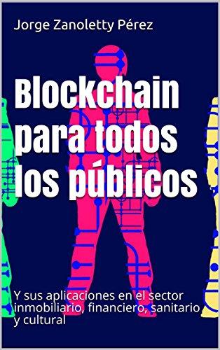 AMAZON KINDLE: Blockchain para todos los públicos: Y sus aplicaciones en el sector inmobiliario, financiero, sanitario y cultural